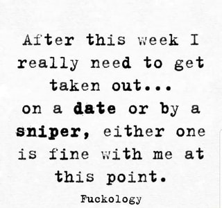 After this week I really need to get taken out... on a date or by & sniper, either one is fine with me at this point. Fuckology - )