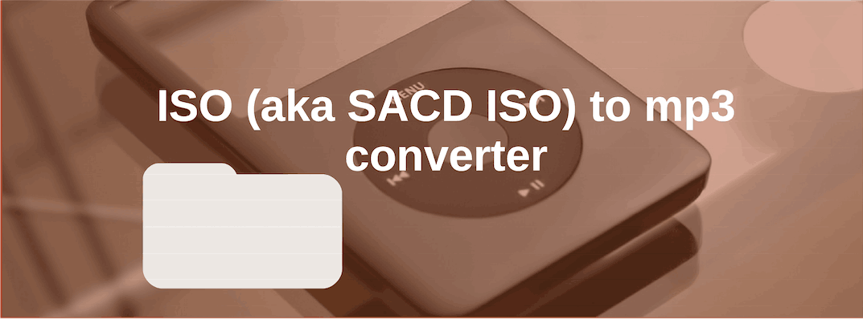 Convert ISO [aka SACD ISO] to mp3 [Mac Windows Definitive