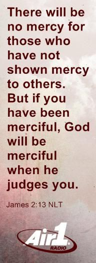 """""""There will be no mercy for those who have not shown mercy to others. But if you have been merciful, God will be merciful when he judges you."""" - James 2:13"""