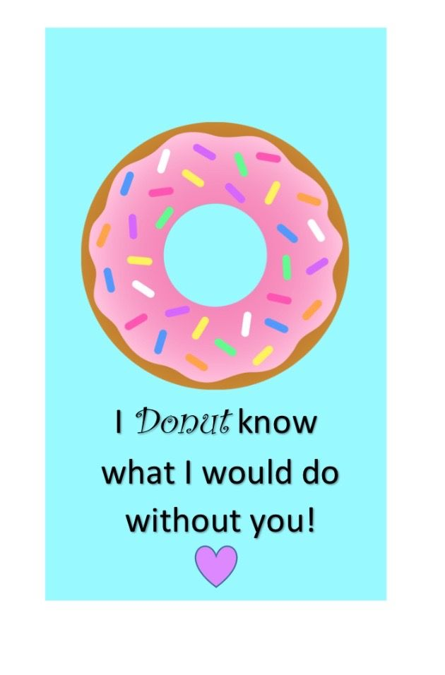 I Donut know what I would do without you!\