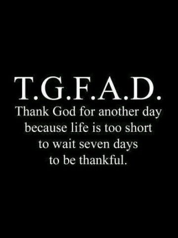 Tgfad Thank God For Anothet Day Just Saying