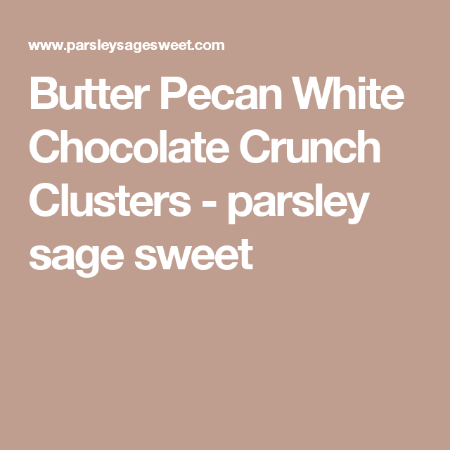 Butter Pecan White Chocolate Crunch Clusters - parsley sage sweet