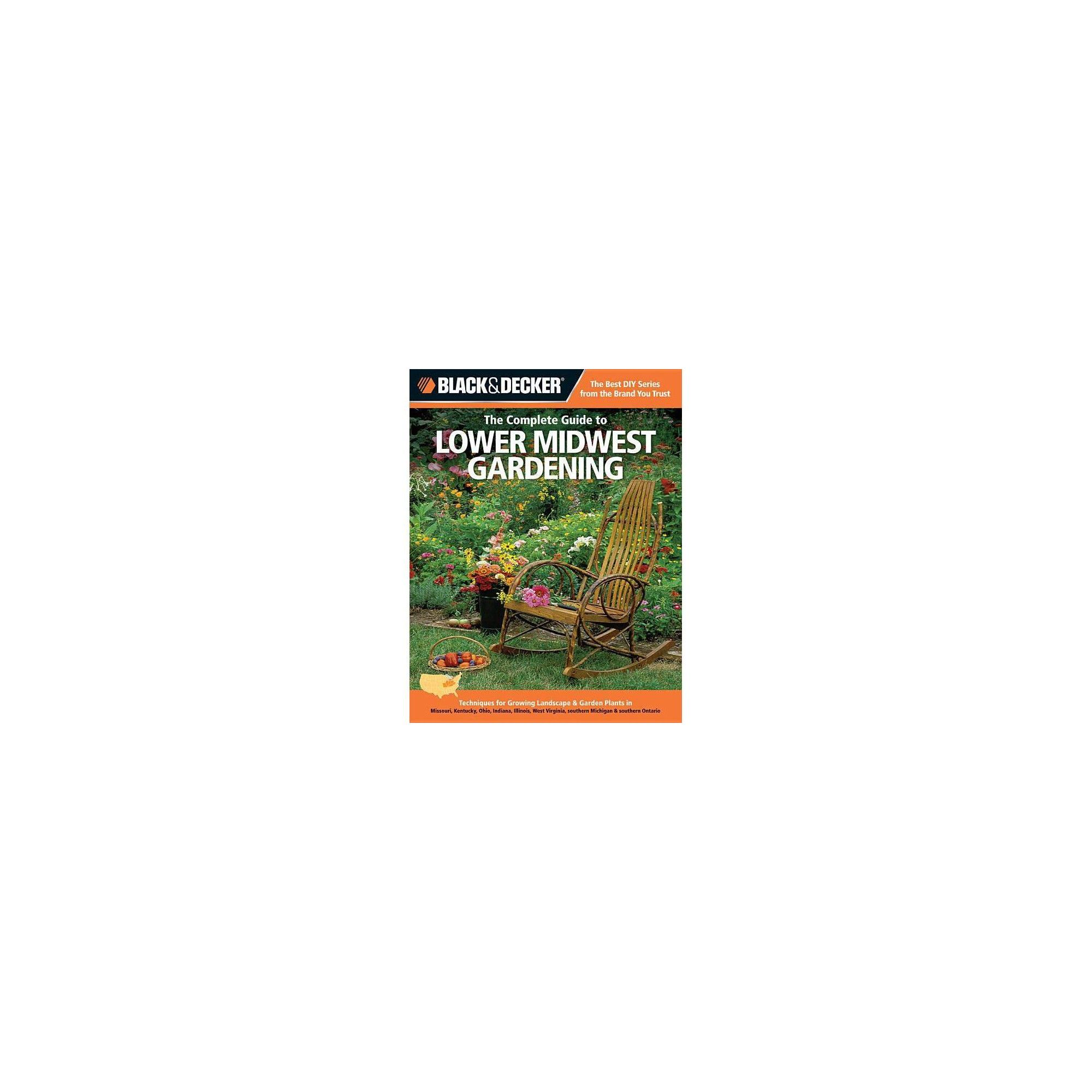 Indiana Kentucky Ohio West Virginia southern Michigan /& southern Ontario Black /& Decker The Complete Guide to Lower Midwest Gardening: Techniques for Growing Landscape /& Garden Plants in Missouri Illinois