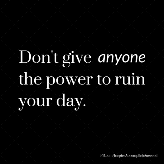 Don't let anyone ruin your day!  #Smile #BeHappy #motivation https://www.facebook.com/InspireAccomplishSucceed