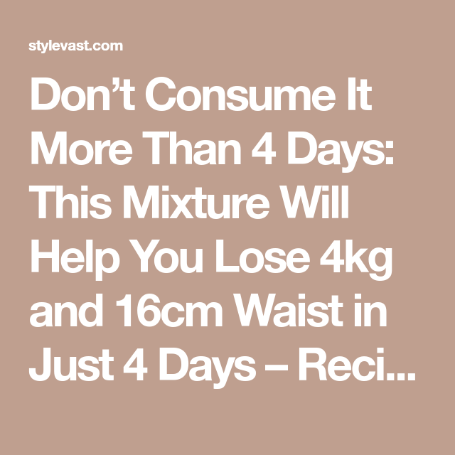 Don't Consume It More Than 4 Days: This Mixture Will Help You Lose 4kg and 16cm Waist in Just 4 Days – Recipe - Style Vast