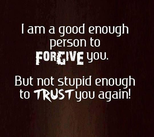 Everyone gets a 'clean' slate when we meet.  Lie, hurt, cheat on me once ... forgiven.  Twice ... reluctantly forgiven.  Thrice ... it's been nice knowing you but you really can't be trusted!