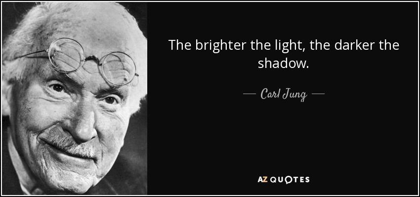 Carl Jung quote: The brighter the light, the darker the ...