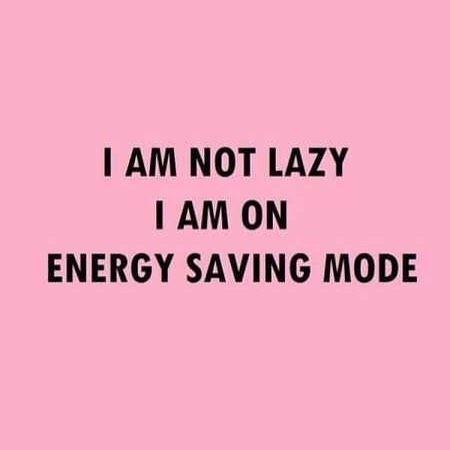 I am not lazy I am on energy saving mode.
