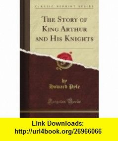 The Story Of King Arthur And His Knights Classic Reprint Howard