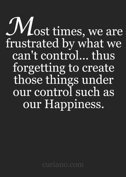 Most times, we are frustrated by what we can't control..this forgetting to create those things under our control such as Happiness.