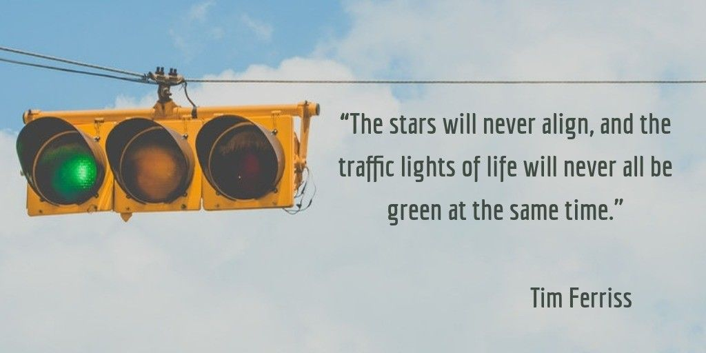 The Stars Will Never Align And The Traffic Lights Of Life Will Never All Be Green At The Same Time The Universe Doesn T Con Light Of Life Traffic Light Life
