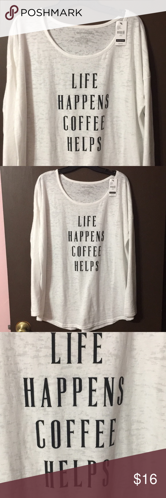 NWT Lane Bryant tee NWT Lane Bryant long sleeve white tee. Scoop neck says life happens coffee helps! Size 14/16 Lane Bryant Tops
