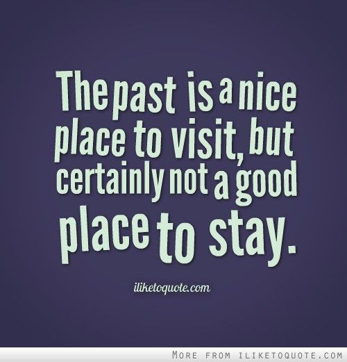 The Past Is A Nice Place To Visit But Certainly Not A Good Place To Stay Cool Places To Visit Past Quotes The Good Place