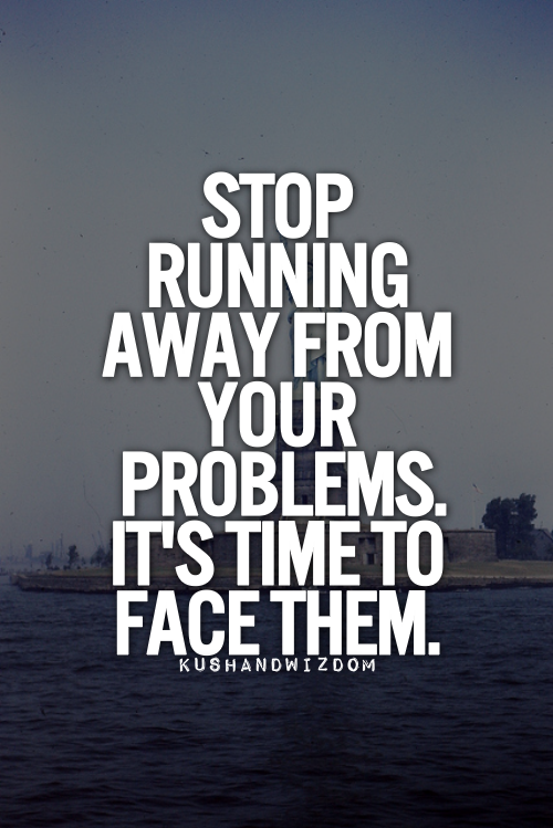 Stop Running Away From Your Problems It Is Time To Face Them