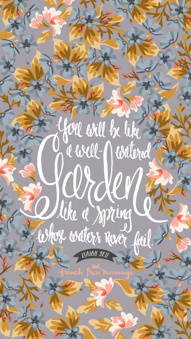 Isaiah 58:11 - The LORD will guide you always; he will satisfy your needs in a sun-scorched land and will strengthen your frame. You will be like a well-watered garden, like a spring whose waters never fail.
