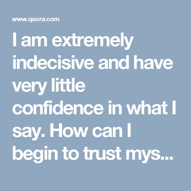 I am extremely indecisive and have very little confidence in what I say. How can I begin to trust myself and my intelligence and stop feeling I have screwed up? - Quora