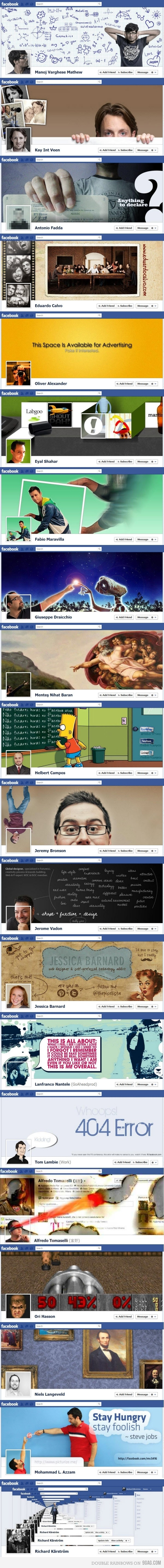 Fun ways to pimp your facebook timeline profile. Now I find mine boring and will have to change it. UPDATE: somebody didn't like the site this came from (9gag.com) and flagged the content as inappropriate (it may be for you). If you want to see this picture blown up you can type 9gag.com into your browser and search for this post or try looking at many of the same images here: http://inspirationfeed.com/inspiration/websites-inspiration/40-creative-examples-of-facebook-timeline-designs/