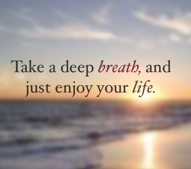 Pin By Kim Zajan Chc On Life Quotes Relax Quotes Enjoy Your Life Take A Deep Breath