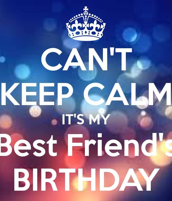 CAN'T KEEP CALM IT'S MY Best Friend's BIRTHDAY
