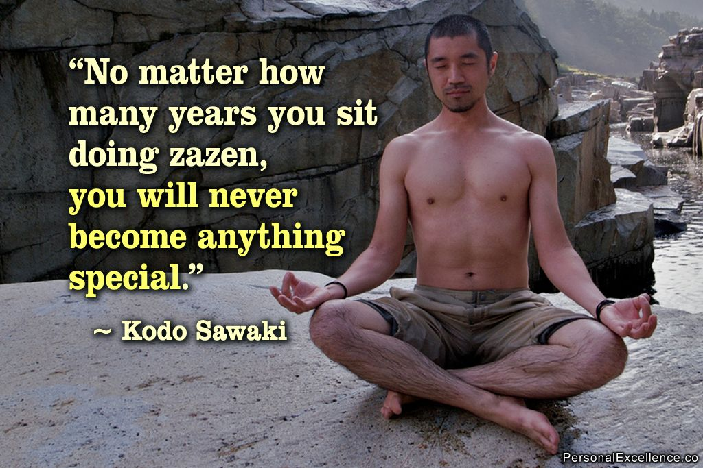 "Inspirational Quote: ""No matter how many years you sit doing zazen, you will never become anything special."" ~ Sawaki"