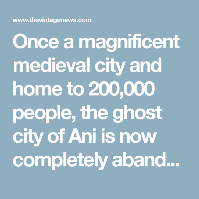 Once a magnificent medieval city and home to 200,000 people, the ghost city of Ani is now completely abandoned and has stood empty for centuries