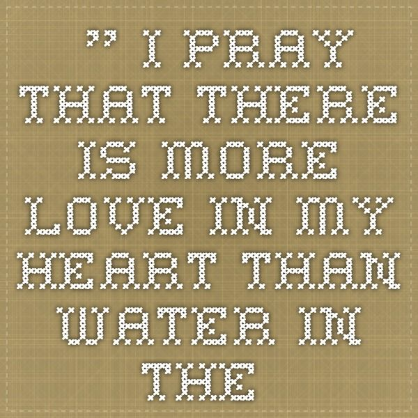 I Pray That There Is More Love In My Heart Than Water In The Oceans