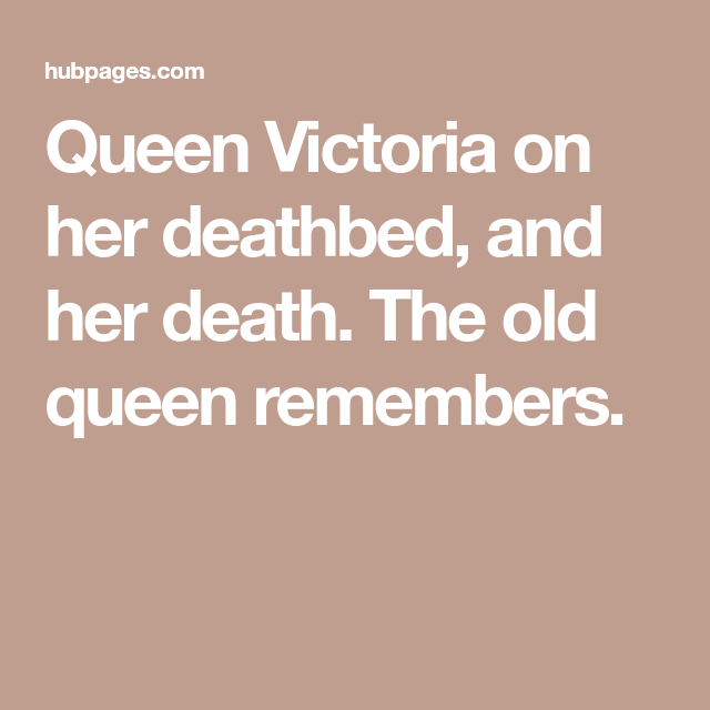 Queen Victoria on her deathbed, and her death. The old queen remembers.
