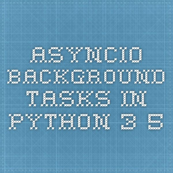 asyncio - Background tasks in Python 3 5 | Python | Python