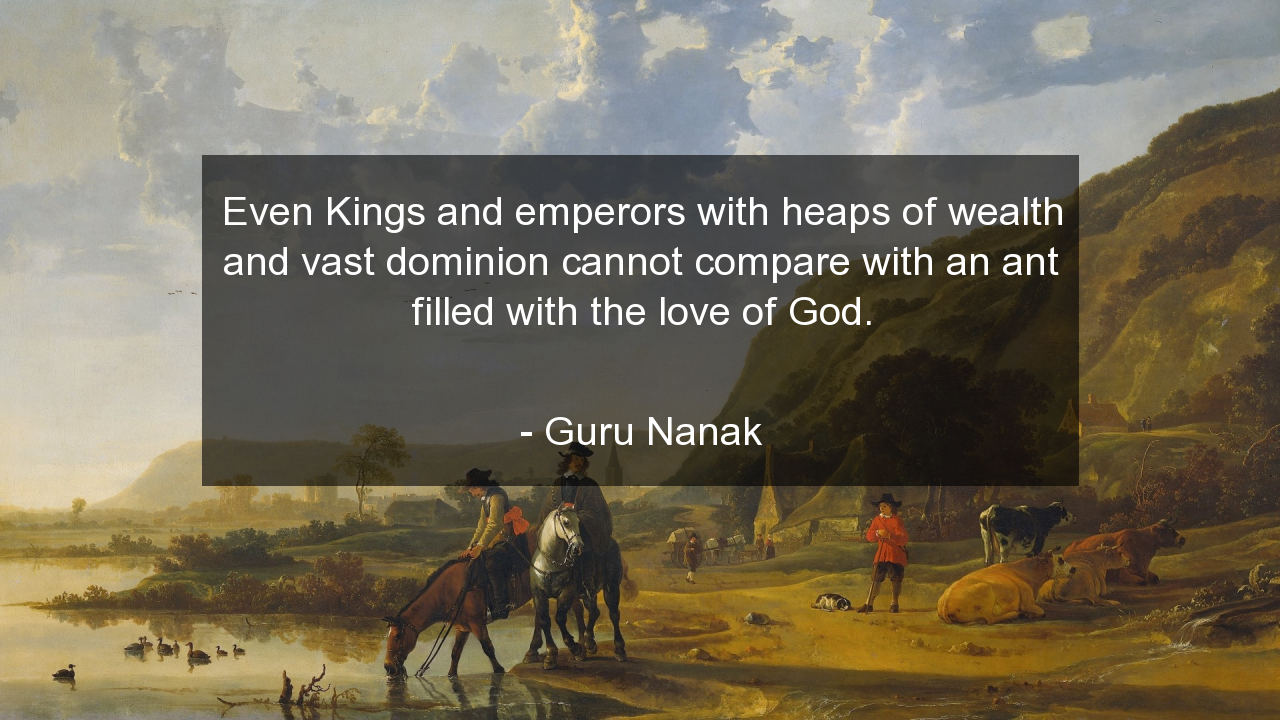 Even Kings and emperors with heaps of wealth and vast dominion cannot compare with an ant filled with the love of God.      #Love #LoveQuotes #quote #quotes