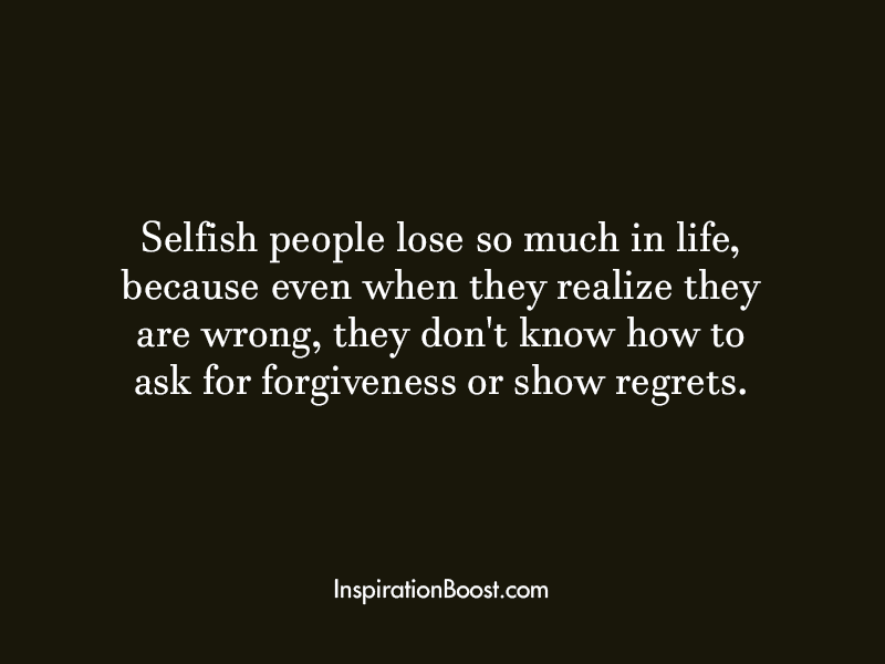 Quotes About Inconsiderate People: Selfish People Lose So Much In Life, Because Even When
