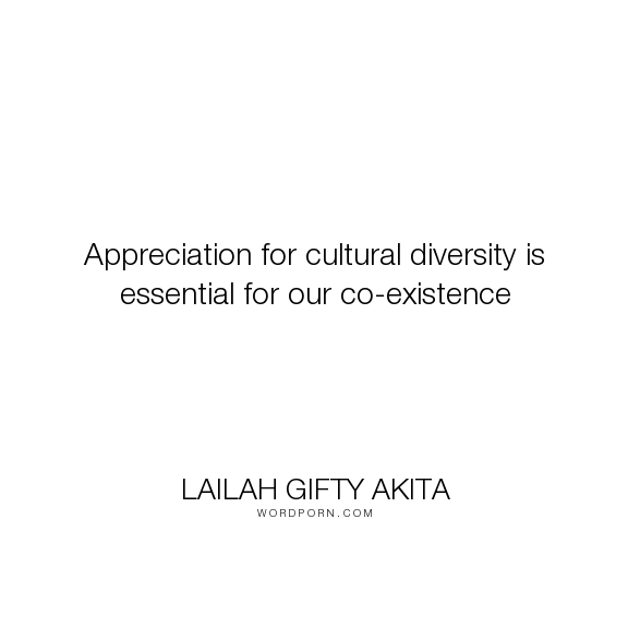 """Lailah Gifty Akita - """"Appreciation for cultural diversity is essential for our co-existence"""". god, inspirational-quotes, faith, diversity, caring, wisdom-quotes, life-quotes, culture, existence, mankind, wise-quotes, dialogue, living-together, history-of-mankind, appreciation-quotes, cultural-differences, culture-identity, sharing-life, sharing-faith"""