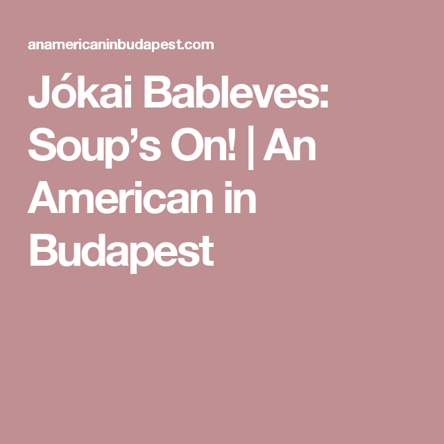 Jókai Bableves: Soup's On!   An American in Budapest