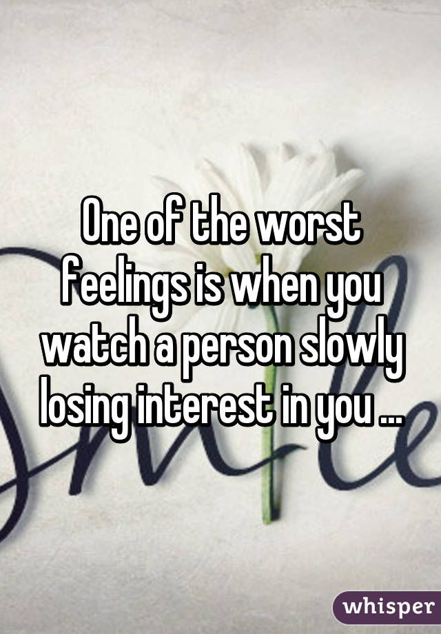 One Of The Worst Feelings Is When You Watch A Person Slowly Losing Interest In You Losing Interest Quotes Social Quotes Bad Feeling