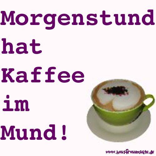 Morgenstund hat Kaffee im Mund  Ich weiß ja nicht, wie das bei Euch so aussieht, aber mir muss man morgens nicht mit Gold kommen :)