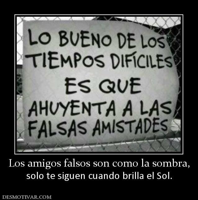 Los Amigos Falsos Son Como La Sombra Solo Te Siguen Cuando Brilla El Sol Frases Para Falsos Amigos Falsos Frases Para Amigas Falsas