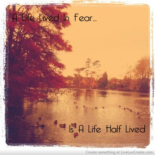 A life lived in fear is a life half lived #quote