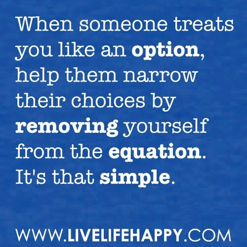 """""""When someone treats you like an option, help them narrow their choices by removing yourself from the equation. It's that simple."""""""