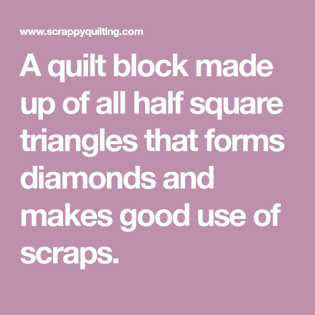 A quilt block made up of all half square triangles that forms diamonds and makes good use of scraps.