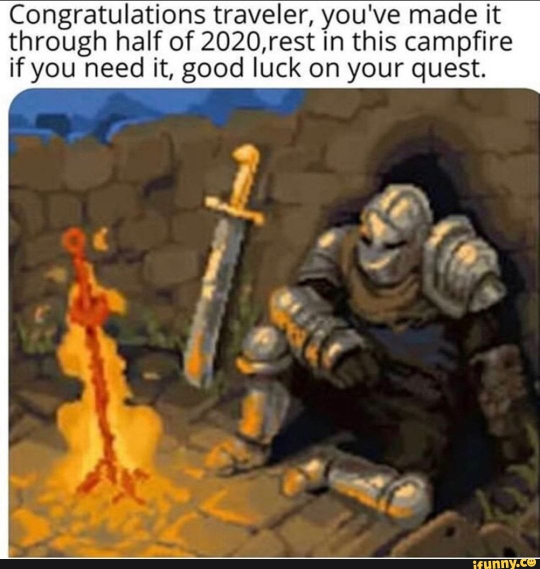 Congratulations Traveler You Ve Made It Through Half Of 2020 Rest In This Campfire If You Need It Good Luck On Your Quest Ifunny Geeky Humor Memes Funny Memes