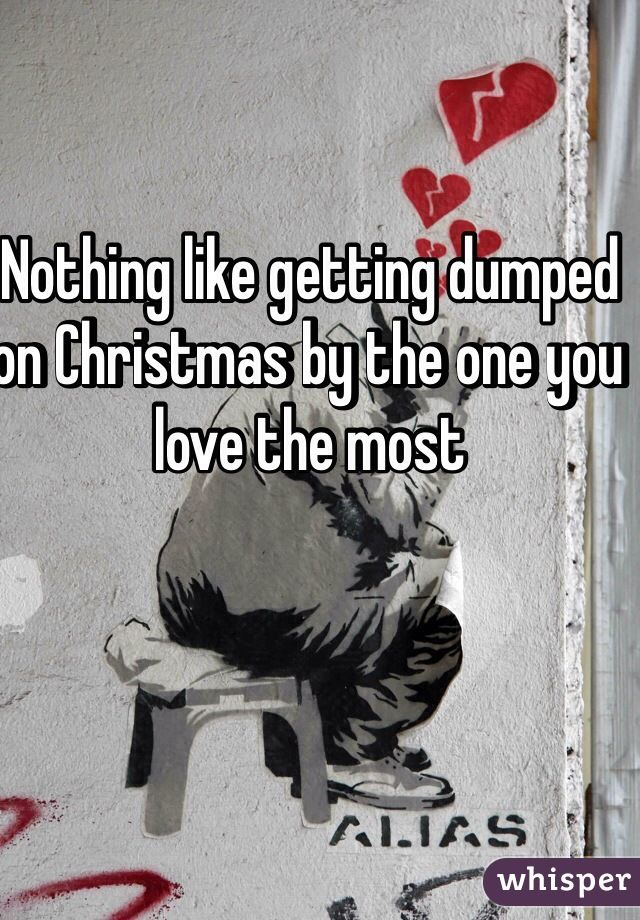 Nothing like getting dumped on Christmas by the one you love the most
