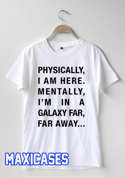 Physically I Am Here, Mentally I'm In a Galaxy Far Away T-shirt Men Women  and Youth Welcome to maxicases, home of the funniest and popular tee's  online.