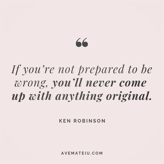 If you're not prepared to be wrong, you'll never come up with anything original. Ken Robinson Quote 177   Ave Mateiu