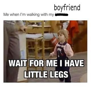 Trying To Keep Up With His Long Strides Is What Keeps You In Shape Short Girl Memes Short Girl Problems Funny Girl Problems Funny