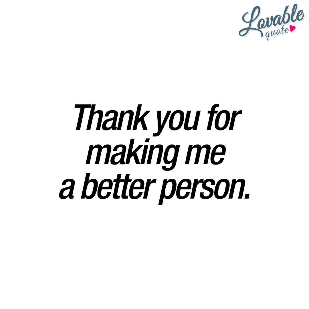 Thank You For Making Me A Better Person Happiness Quotes Quotes