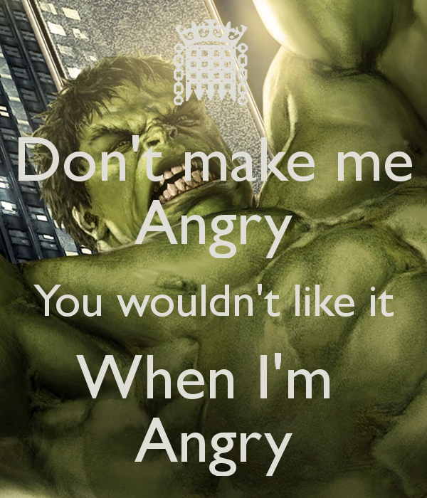 Don't make me Angry You wouldn't like it When I'm  Angry