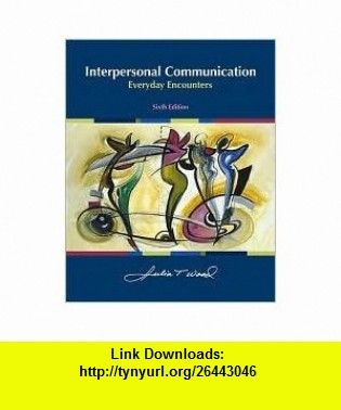 Interpersonal Communication Everyday Encounters 6th (sixth) edition Text Only Julia T. Wood ,   ,  , ASIN: B005GH0KS4 , tutorials , pdf , ebook , torrent , downloads , rapidshare , filesonic , hotfile , megaupload , fileserve