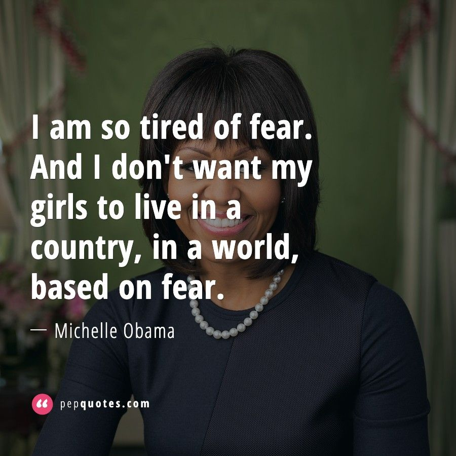 I Am So Tired Of Fear And I Don T Want My Girls To Live In A Country In A World Based On Fear Michelle Oba Obama Quote Tired Quotes Michelle