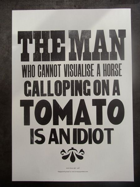 The man who cannot visualise a horse galloping on a tomato is an idiot. Andre Breton, via a two pipe problem