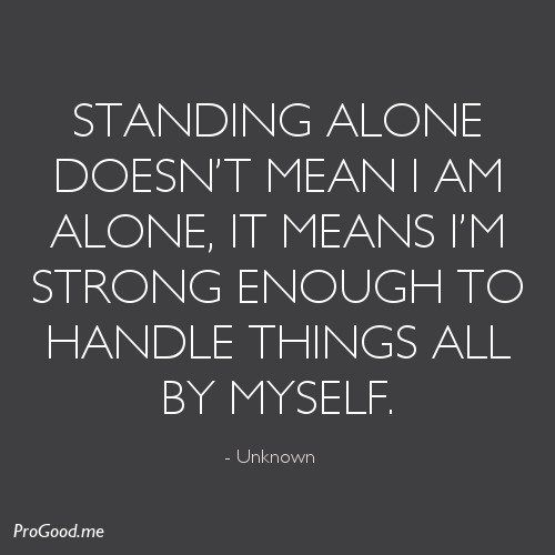 Standing Alone Doesn't Mean I Am Alone, It Means I'm Strong Enough To Handle Things All By Myself. – Unknown