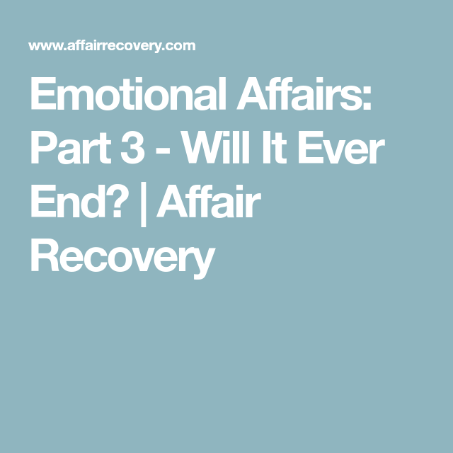 Emotional Affairs: Part 3 - Will It Ever End? | Affair Recovery